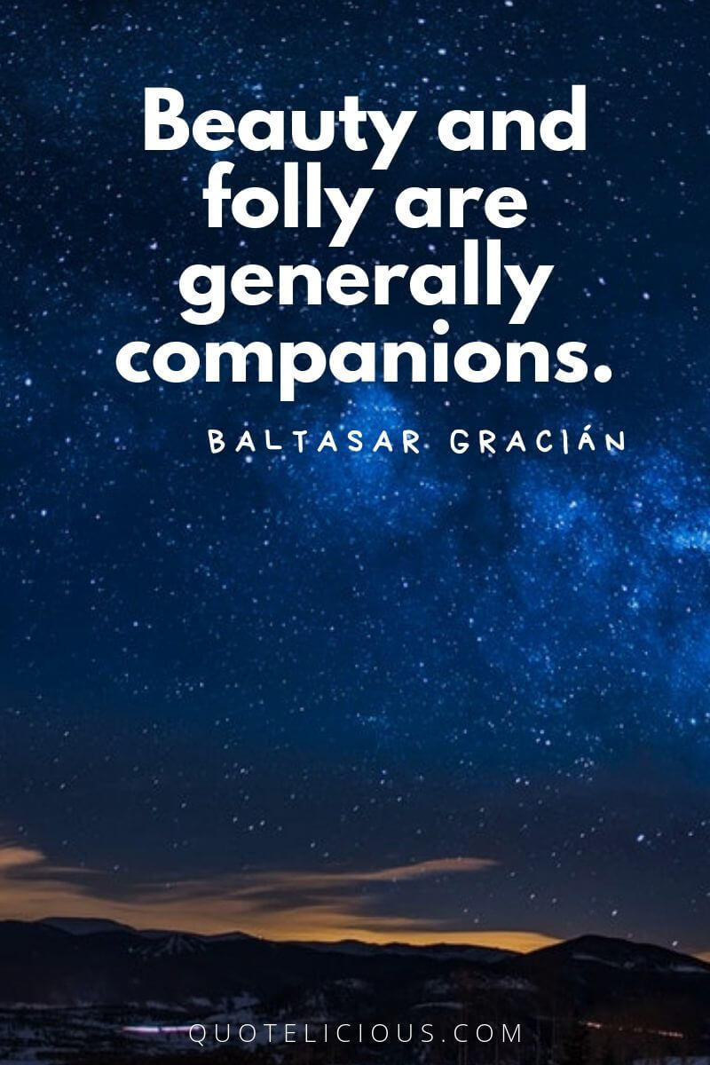 Beautiful Quotes and Sayings about Life, Love, Friendship, Smile Beauty and folly are generally companions. ~Baltasar Gracián