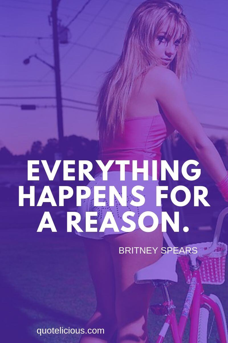 Britney Spears Quotes and Sayings Everything happens for a reason.
