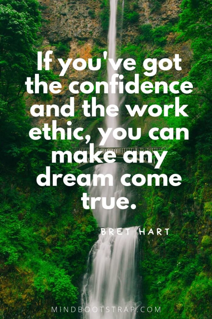 inspirational confidence quotes If you've got the confidence and the work ethic, you can make any dream come true. ~Bret Hart