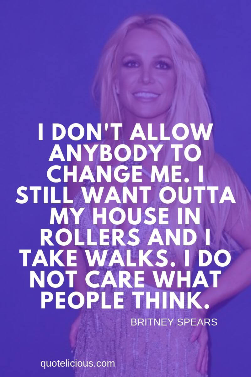Britney Spears Quotes and Sayings I dont allow anybody to change me. I still want outta my house in rollers and I take walks. I do not care what people think.