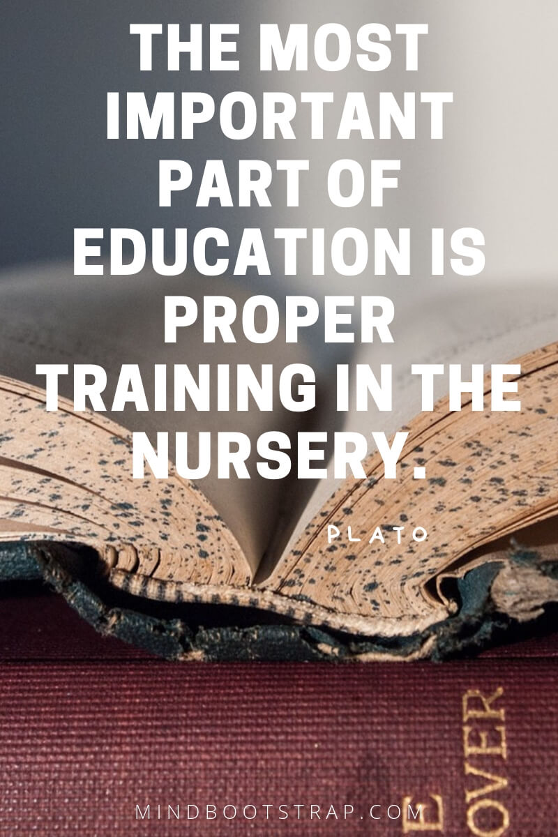 Top 10 education quotes The most important part of education is proper training in the nursery. ~Plato