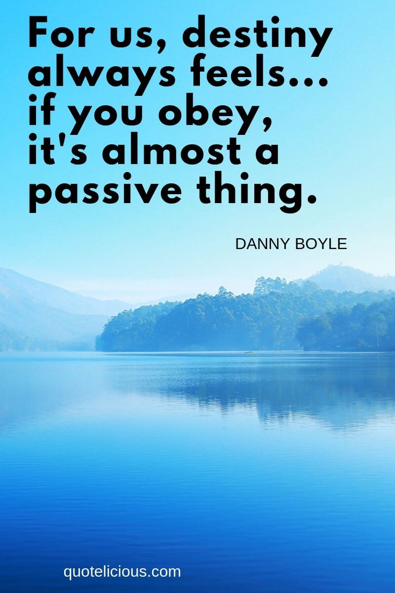 destiny quotes For us, destiny always feels... if you obey, its almost a passive thing. ~Danny Boyle