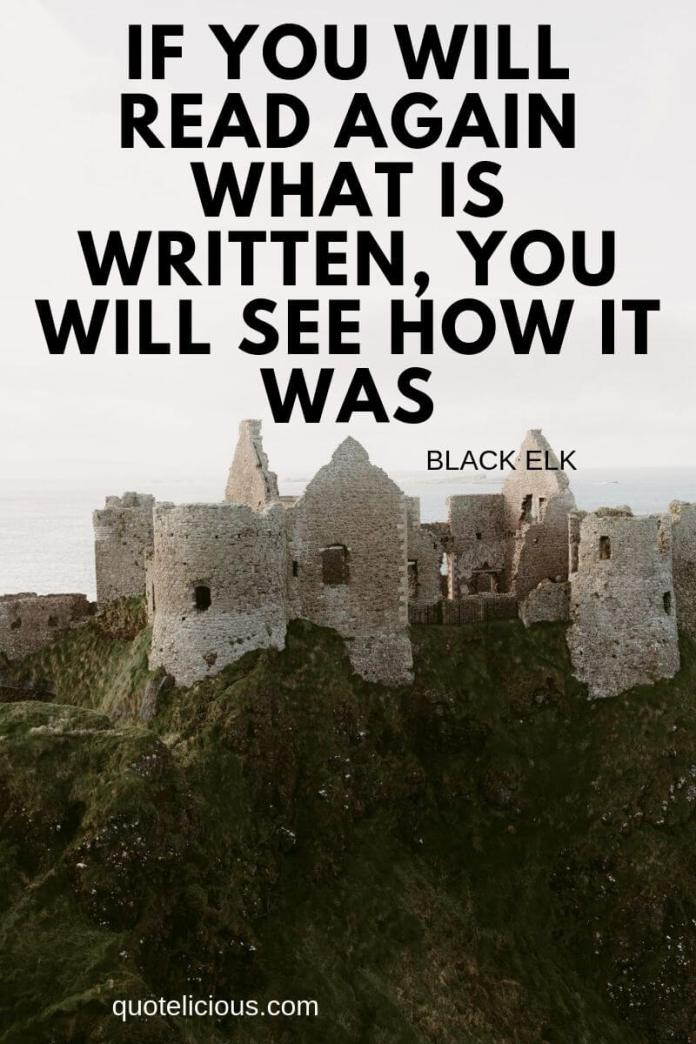 history quotes If you will read again what is written, you will see how it was. ~Black Elk