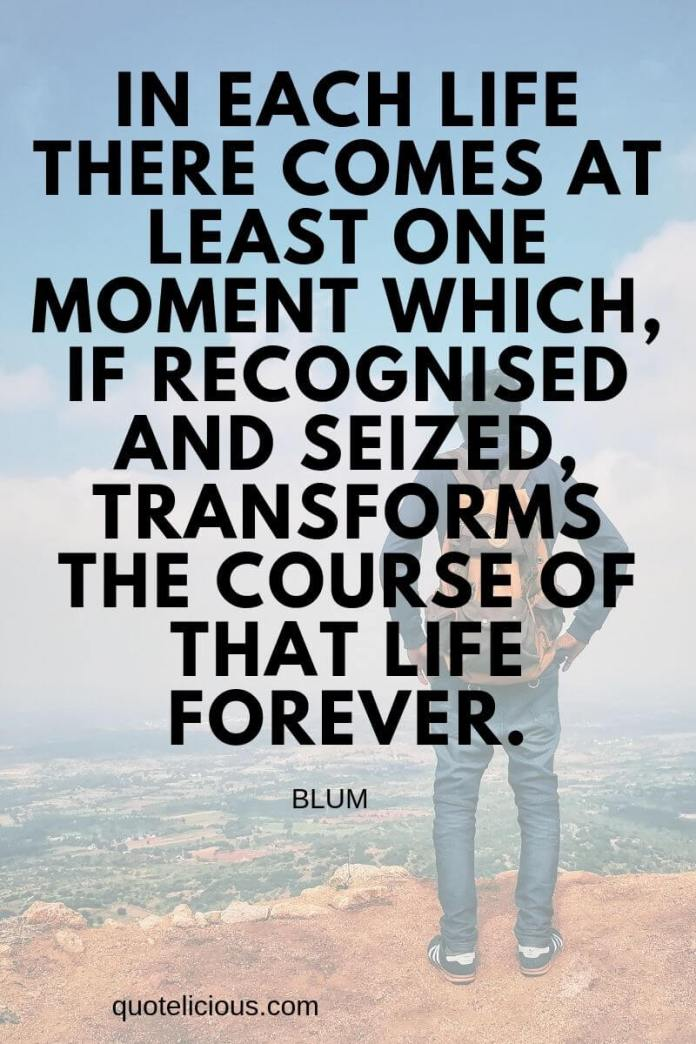 you can do it quotes In each life there comes at least one moment which, if recognised and seized, transforms the course of that life forever.