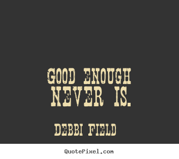 Good Enough Never Is Debbi Field Top Inspirational Quotes