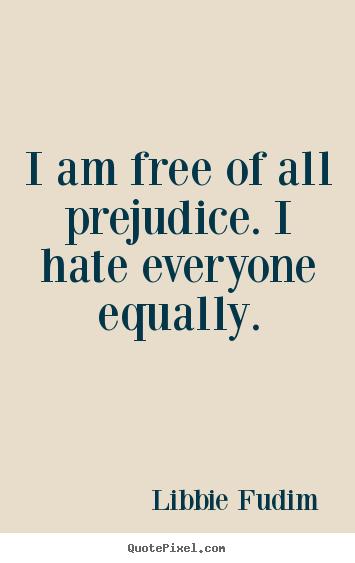 I Am Free Of All Prejudice I Hate Everyone Equally