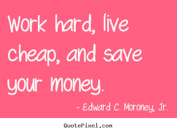 Life Quotes Work Hard Live Cheap And Save Your Money