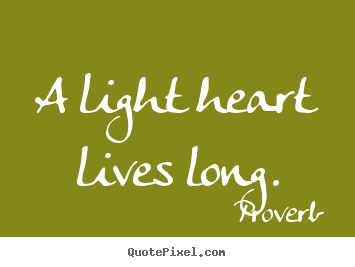 A Light Heart Lives Long Proverb Great Life Quotes