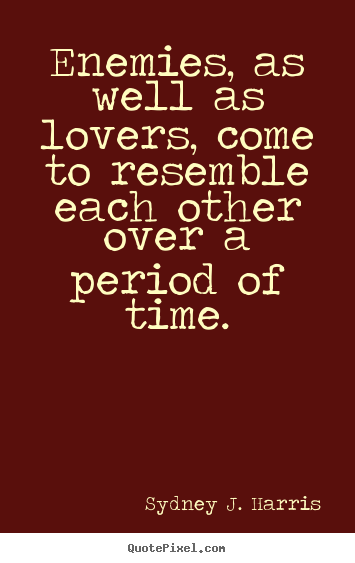 Sayings About Love Enemies As Well As Lovers Come To