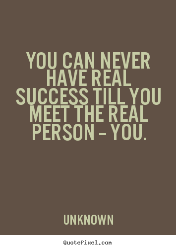 Success Quotes You Can Never Have Real Success Till You