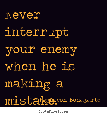 Quotes About Success Never Interrupt Your Enemy When He Is Making A Mistake