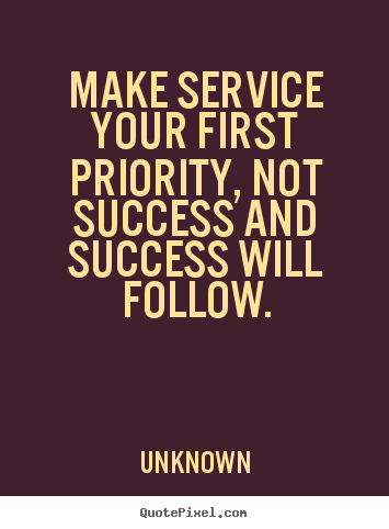Make Service Your First Priority Not Success And Success