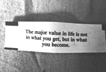 """Picture of a fortune cookie that says, """"The major value in life is not in what you get, but in what you become."""""""