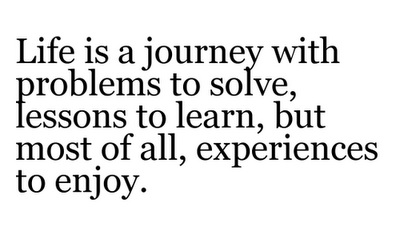 Life-is-a-journey-with-problems-to-solve-lessons-to-learn-but-most-of-all-experiences-to-enjoy.jpg (400×227)