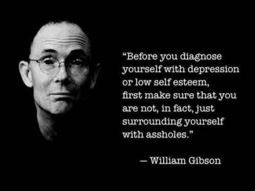 Before you diagnose yourself with depression or low self esteem, first make sure that you are not in fact just surrounding yourself with assholes.