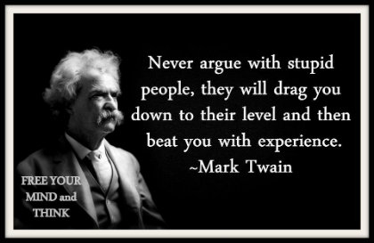 Never argue with stupid people, they will drag you down to their level and then beat you with experience Mark Twain