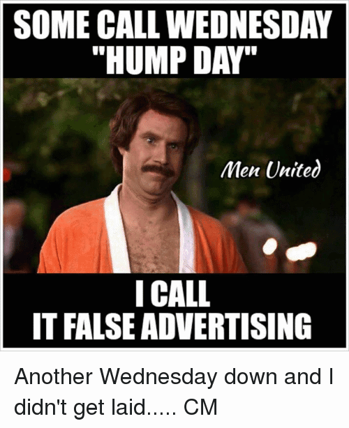 Some Call Wednesday Hump Day I Call It False Advertising Another Wednesday Down And I Didn't Get Laid
