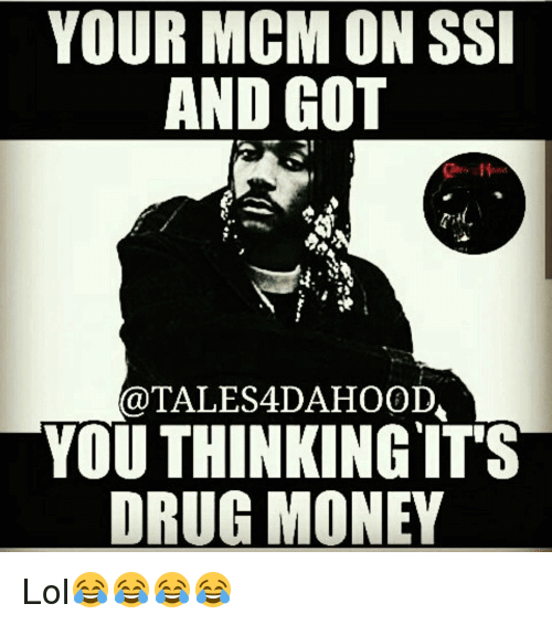 You MCM On Ssi And Got You Thinking It's Drug Money