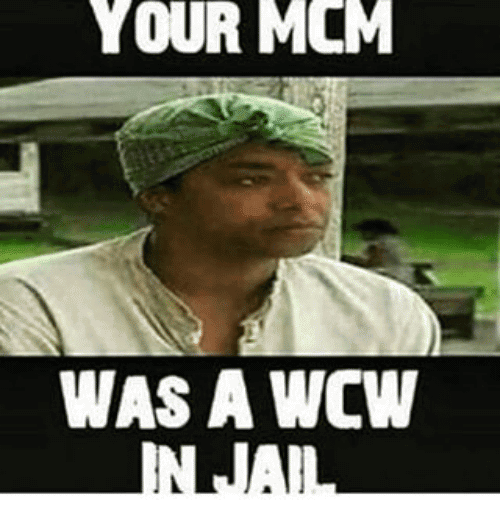 Your MCM Was A WCW In Jail