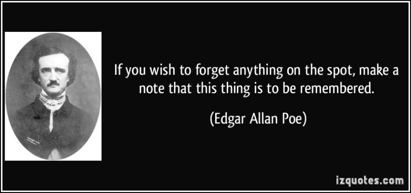 If You Wish To Forget Anything On The Spot Make A Note This Thing Is To Be Remembered Edgar Allan Poe