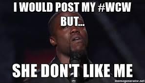 I Would Post My #WCW But She Don't Like Me WCW Meme