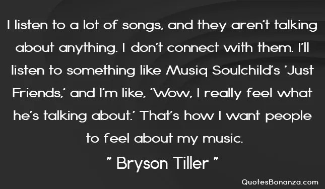 I listen to a lot of songs, and they aren't talking about anything. I don't connect with them. I'll listen to something like Musiq Soulchild's 'Just Friends,' and I'm like, 'Wow, I really feel what he's talking about.' That's how I want people to feel about my music.