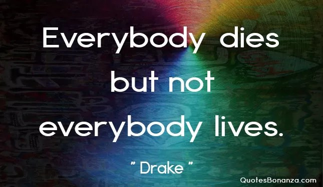 everybody dies but not everybody lives
