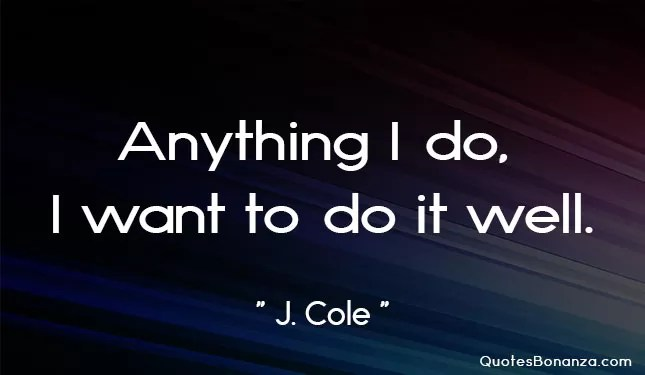 anything i do i want to do it well by j cole