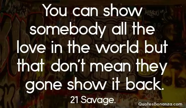 you can show somebody all the love in the world but that dont mean they gone show it back
