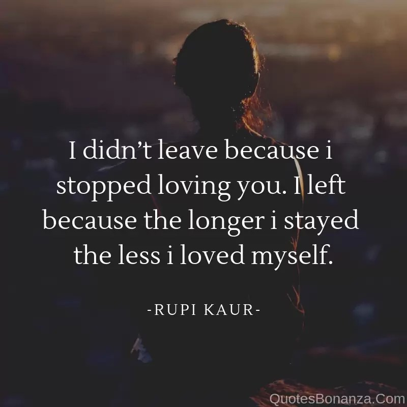 i didnt leave because i stopped loving you. i left because the longer i stayed the less i loved myself.