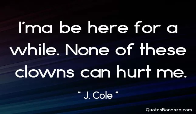ima be here for a while. none of these clowns can hurt me quote by j cole