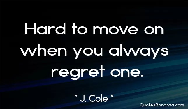 hard to move on when you always regret one.