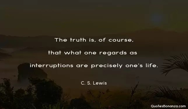 the truth is of course that what one regards as interruptions are precisely ones life - c s lewis quote