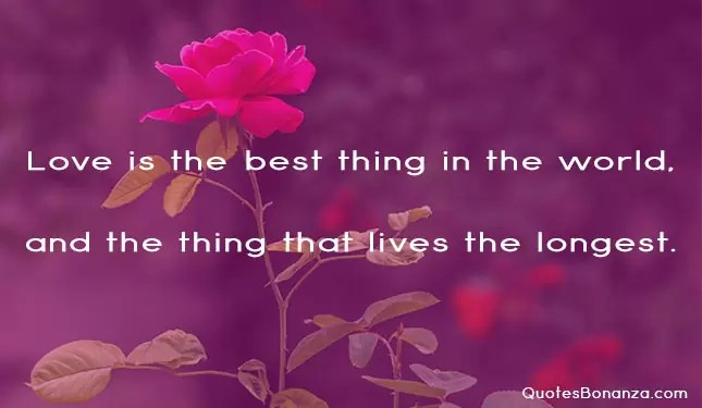 love is the best thing in the world and the thing that lives the longest.