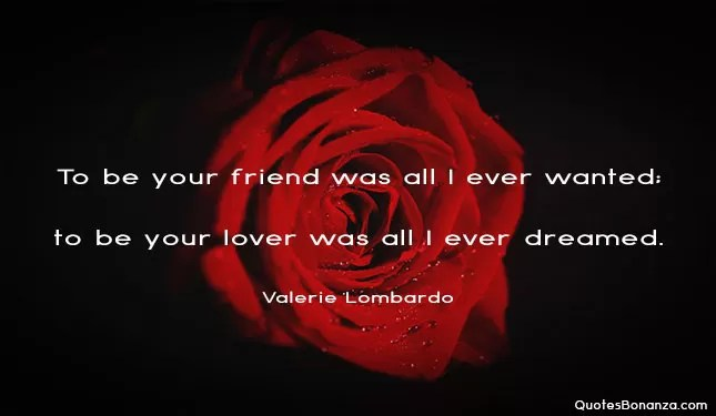 To be your friend was all i ever wanted; to be your lover was all I ever dreamed.