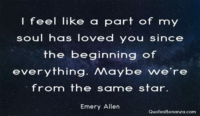 i feel like a part of my soul has loved you since the beginning of everything. Maybe we are from the same star.