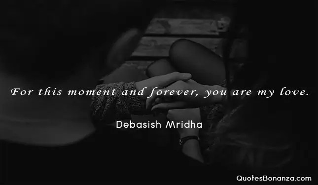 For this moment and forever, you are my love. Debasish Mridha quote