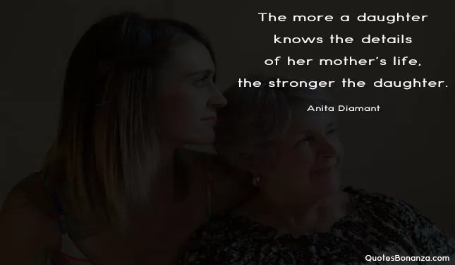 The more a daughter knows the details of her mothers life, the stronger the daughter.