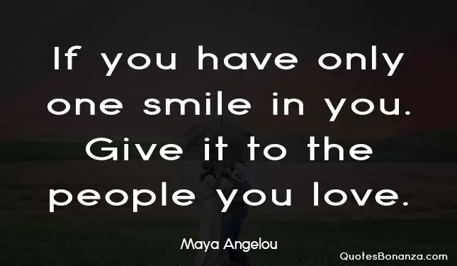 If you have only one smile in you. give it to the people you love.