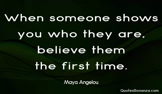 When someone shows you who they are. believe them the first time