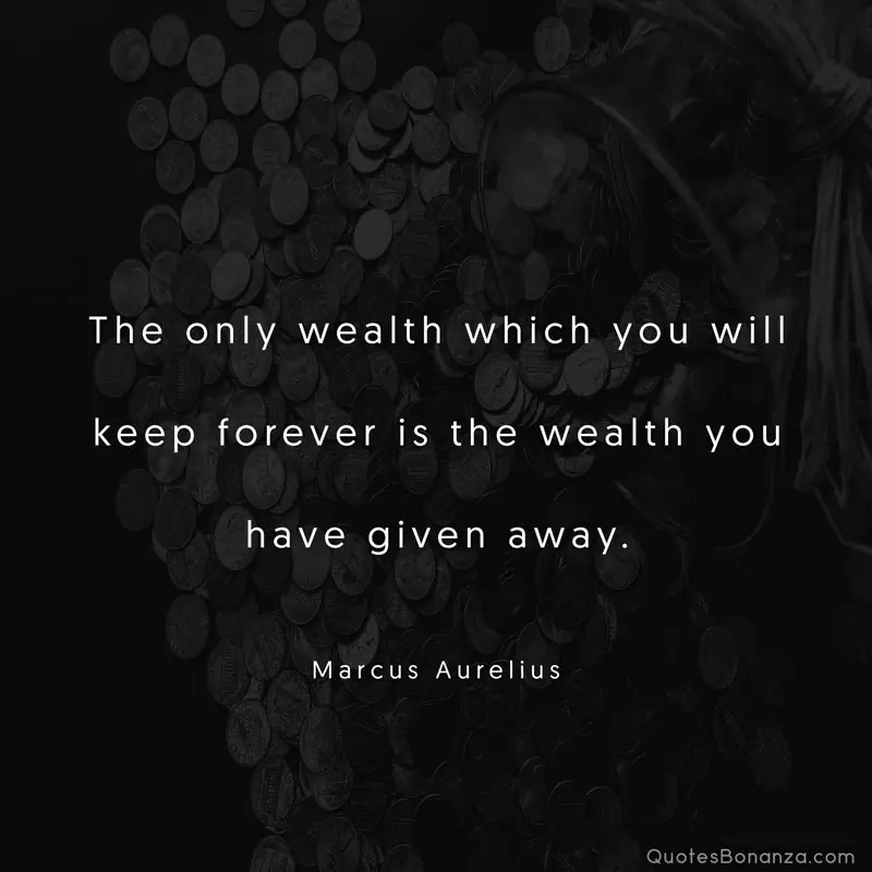 The only wealth which you will keep forever is the wealth you have given away. —Marcus Aurelius