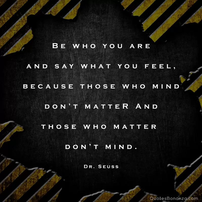 Be who you are and say what you feel, because those who mind don't matter and those who matter don't mind. – Dr. Seuss