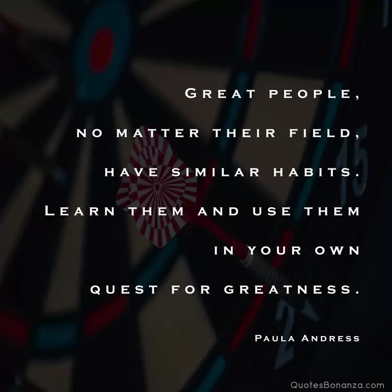 Great people, no matter their field, have similar habits. Learn them and use them in your own quest for greatness. – Paula Andress