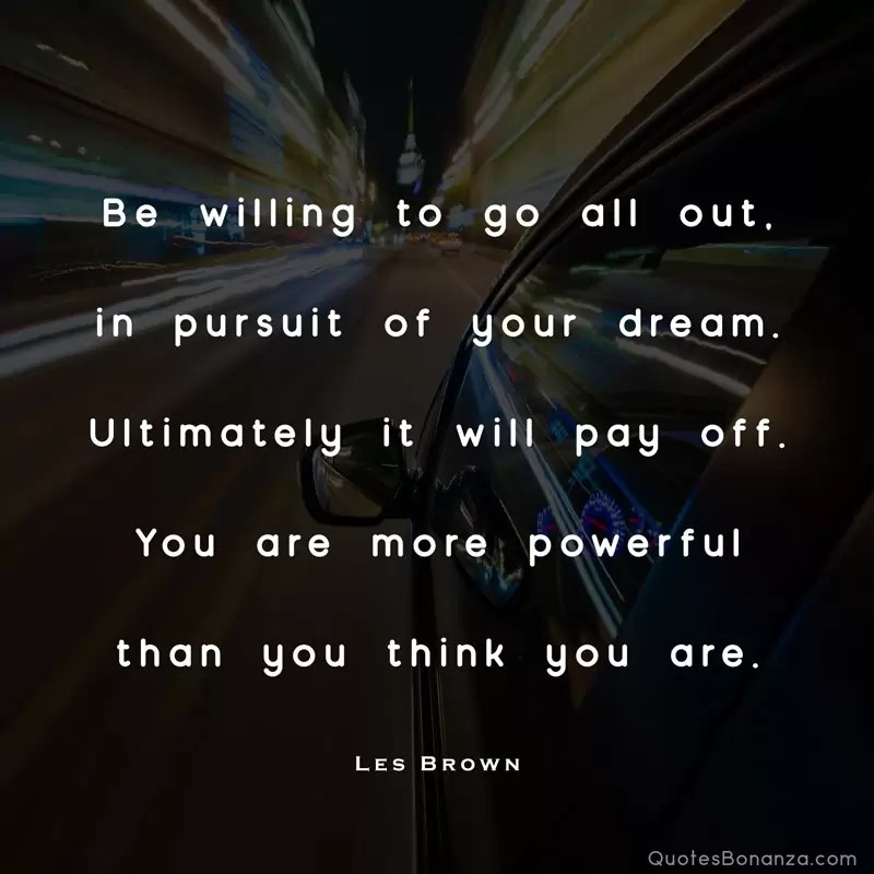 Be willing to go all out, in pursuit of your dream. Ultimately it will pay off. You are more powerful than you think you are. – Les Brown