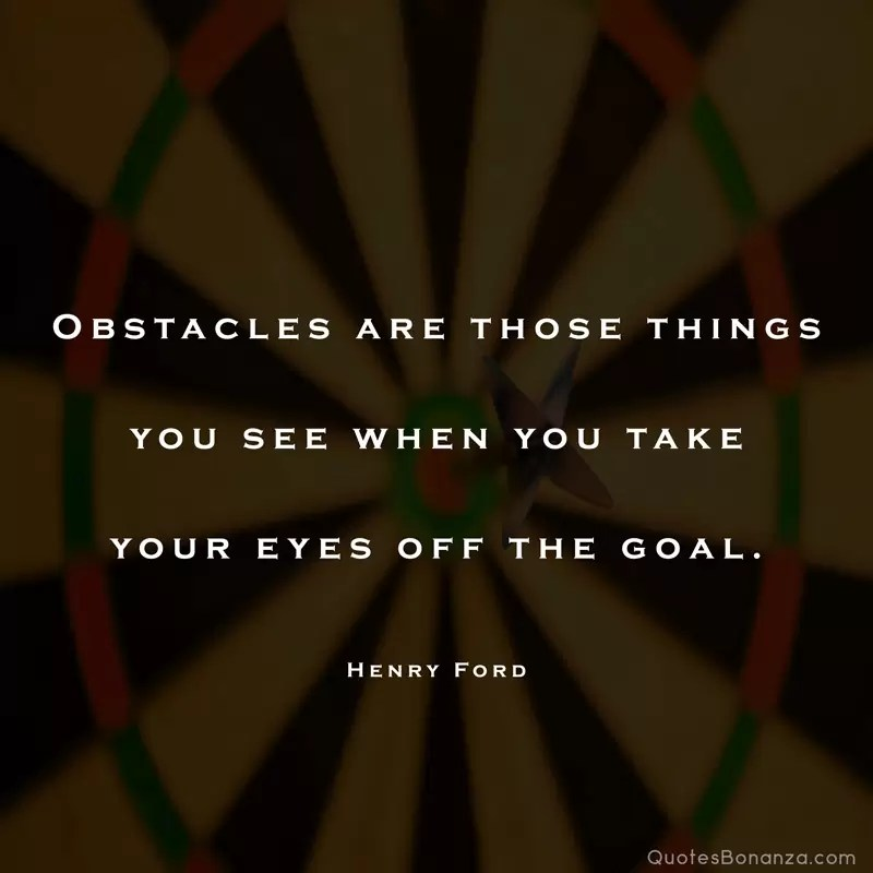 Obstacles are those things you see when you take your eyes off the goal. – Henry Ford