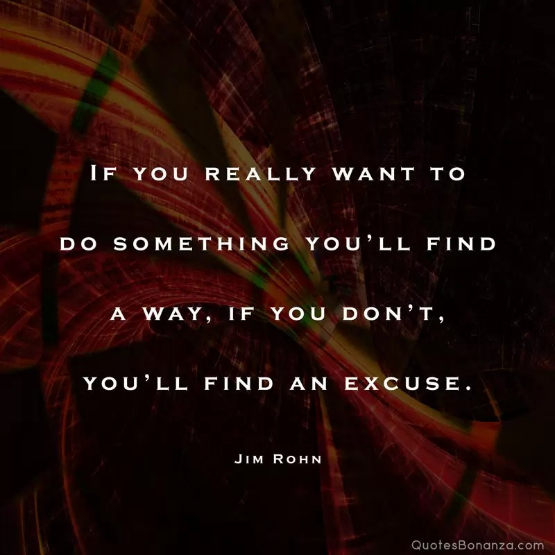 If you really want to do something you'll find a way, if you don't you'll find an excuse. – Jim Rohn