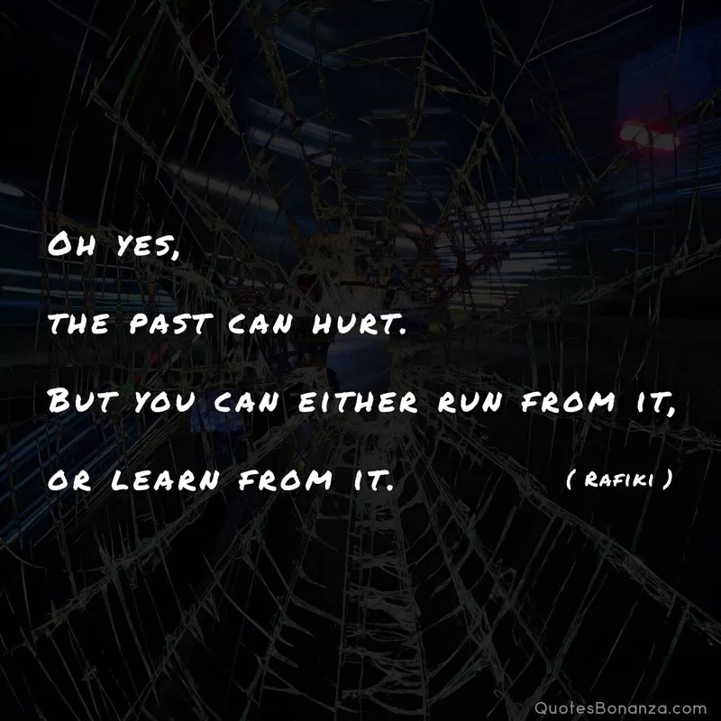 Oh yes, the past can hurt. But you can either run from it, or learn from it by Rafiki