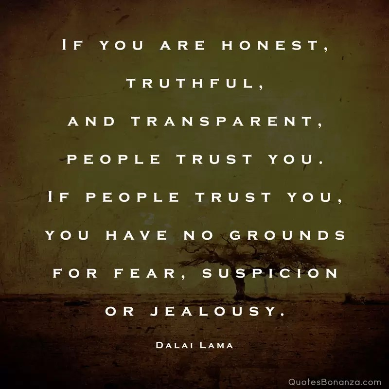 If you are honest, truthful, and transparent, people trust you. If people trust you, you have no grounds for fear, suspicion or jealousy. – Dalai Lama