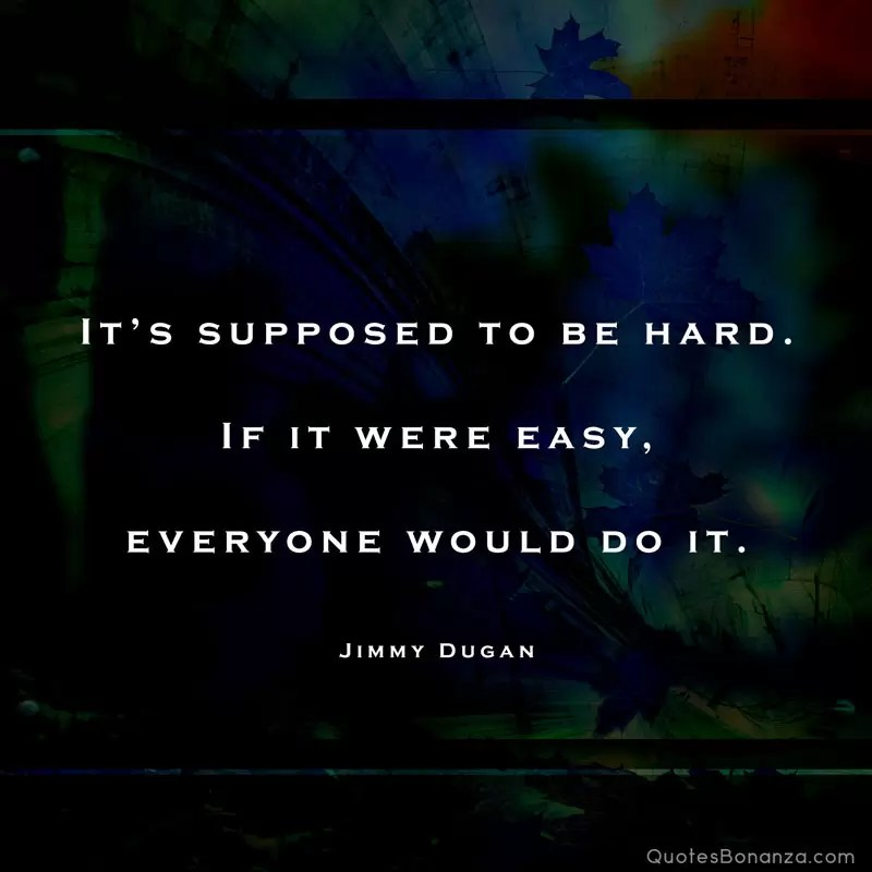 its supposed to be hard. if it were easy, everyone would do it
