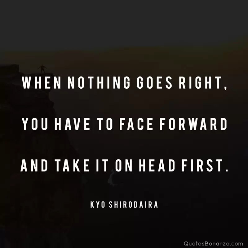 When nothing goes right, you have to face forward and take it on head first. - Kyo Shirodaira